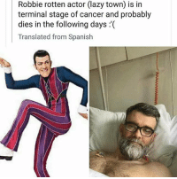 Lazy, Memes, and Spanish: Robbie rotten actor (lazy town) is in  terminal stage of cancer and probably  dies in the following days:(  Translated from Spanish