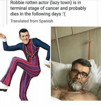 Lazy, Memes, and Spanish: Robbie rotten actor (lazy town) is in  terminal stage of cancer and probably  dies in the following days :(  Translated from Spanish Fucc :(