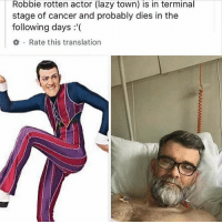 Fake, Lazy, and Memes: Robbie rotten actor (lazy town) is in terminal  stage of cancer and probably dies in the  following days :'(  券. Rate this translation watch this be fake or something but dam💀