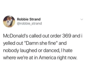 "Me irl by action_jim MORE MEMES: Robbie Strand  @robbie strand  McDonald's called out order 369 and i  yelled out ""Damn she fine"" and  nobody laughed or danced, I hate  where we're at in America right now. Me irl by action_jim MORE MEMES"