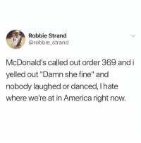 """America, McDonalds, and Memes: Robbie Strand  @robbie_strand  McDonald's called out order 369 and i  yelled out """"Damn she fine"""" and  nobody laughed or danced, I hate  where we're at in America right now. Damn, everyone needs to lighten up"""