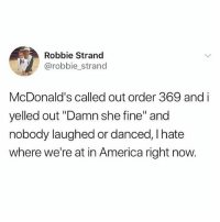 """What a world we live in 😓🌍 . @DOYOUEVEN 👈🏼 10% OFF STOREWIDE (use code DYE10 ✔️ tap the link in our BIO 🎉: Robbie Strand  @robbie_strand  McDonald's called out order 369 and i  yelled out """"Damn she fine"""" and  nobody laughed or danced, I hate  where we're at in America right now. What a world we live in 😓🌍 . @DOYOUEVEN 👈🏼 10% OFF STOREWIDE (use code DYE10 ✔️ tap the link in our BIO 🎉"""