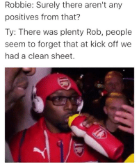 Arsenal, Memes, and Riot: Robbie: Surely there aren't any  positives from that?  Ty: There was plenty Rob, people  seem to forget that at kick off we  had a clean sheet. Arsenal fan TV 😂😝 Riot Arsenal arsenalfantv