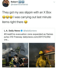 Ass, News, and Got: Robert 2 2  @roberttromeroo  They got my ass slippin with an X Box  부부부 I was carrying out last minute  items right there  L.A. Daily News @ladailynews  #Creekfire evacuation zone expanded as flames  jump 210 Freeway dailynews.com/2017/12/05/  cre...