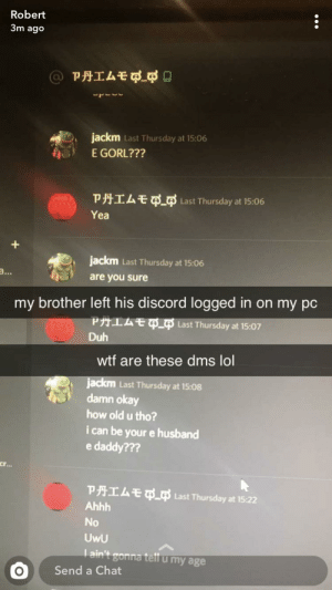 Someone's discord dm's...: Robert  3m ago  PÄILEQQ O  jackm Last Thursday at 15:06  E GORL???  PHILEQO Last Thursday at 15:06  Yea  jackm Last Thursday at 15:06  a...  are you sure  my brother left his discord logged in on my pc  PTEQ_ Last Thursday at 15:07  Duh  wtf are these dms lol  jackm Last Thursday at 15:08  damn okay  how old u tho?  i can be your e husband  e daddy???  cr...  PAILEQ Last Thursday at 15:22  Ahhh  No  UwU  I ain't gonna tell u my age  Send a Chat Someone's discord dm's...