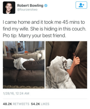 Marry Your Best Friend: Robert Bowling  @fourzerotwo  l came home and it took me 45 mins to  find my wife. She is hiding in this couch.  Pro tip: Marry your best friend.  1/28/16, 12:24 AM  48.2K RETWEETS 54.2K LIKES