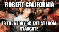 (y) Fantasy and Sci-Fi Rock My World: ROBERT CALIFORNIA  ISTHENERDYSCIENTIST FROM  STARGATE  quickmeme com (y) Fantasy and Sci-Fi Rock My World