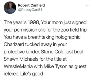 The good old days: Robert Canfield  @RobbyCan81  The year is 1998, Your mom just signed  your permission slip for the zoo field trip.  You have a breathtaking holographic  Charizard tucked away in your  protective binder. Stone Cold just beat  Shawn Michaels for the title at  WrestleMania with Mike Tyson as guest  referee. Life's good The good old days