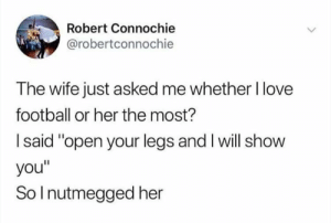 "Football, Love, and Memes: Robert Connochie  @robertconnochie  The wife just asked me whether l love  football or her the most?  I said ""open your legs and I will show  you""  So I nutmegged her 😂😂 https://t.co/1QZu62Opd5"