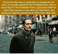 https://t.co/gYMDDAMxZq: Robert De Niro was so dedicated, to prepare for his  roles, he actually gained 60 lbs for Raging Bull, lived in  Sicily Italy for The Godfather Part II, ground his teeth for  Cape Fear, became a cab driver for Taxi Driver, and  learned to play the saxophone for New York, New York. https://t.co/gYMDDAMxZq