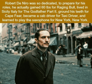 https://t.co/Htc8cDHQ79: Robert De Niro was so dedicated, to prepare for his  roles, he actually gained 60 lbs for Raging Bull, lived in  Sicily Italy for The Godfather Part II, ground his teeth for  Cape Fear, became a cab driver for Taxi Driver, and  learned to play the saxophone for New York, New York. https://t.co/Htc8cDHQ79