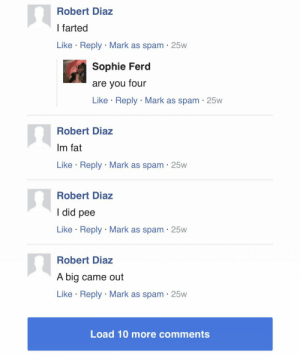 Fat, Spam, and Gem: Robert Diaz  I farted  Like Reply Mark as spam 25w  Sophie Ferd  are you four  Like Reply Mark as spam 25w  Robert Diaz  Im fat  Like Reply Mark as spam 25w  Robert Diaz  I did pee  Like Reply Mark as spam 25w  Robert Diaz  A big came out  Like Reply Mark as spam 25w  Load 10 more comments Found an absolute gem in the comment section of an article about Tay-K.