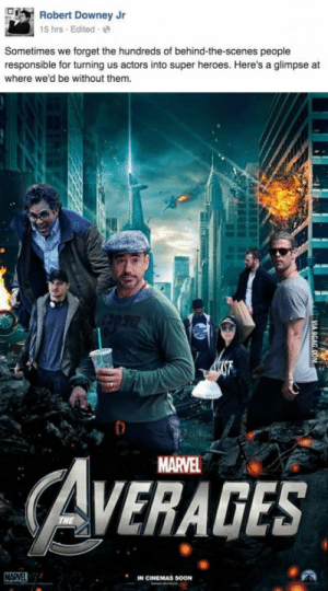 Robert Downey Jr., Soon..., and Tumblr: Robert Downey Jr  15 hrs Edited e  Sometimes we forget the hundreds of behind-the-scenes people  responsible for turning us actors into super heroes. Here's a glimpse at  where we'd be without them  MARVEL  AVERAGES  IN CINEMAS SOON athenarosehunter:  This man.