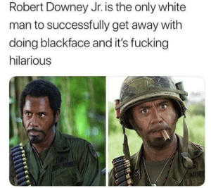 Fucking, Robert Downey Jr., and Robert Downey Jr: Robert Downey Jr. is the only white  man to successfully get away with  doing blackface and it's fucking  hilarious