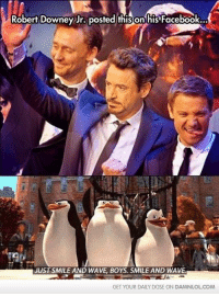 Robert Downey Jr. posted this on his Facebook...  JUST SMILE AND WAVE BOYS. SMILEAND WAVE.  GET YOUR DAILY DOSE ON DAMNLOLCOM