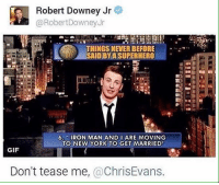 ~The Mad Titan: Robert Downey Jr  @Robert Downey Jr  THINGS NEVER BEFORE  SAIDBYA SUPERHERO  6. IRON MAN AND I ARE MOVING  TO NEW YORK TO GET MARRIED  GIF  Don't tease me  a ChrisEvans. ~The Mad Titan
