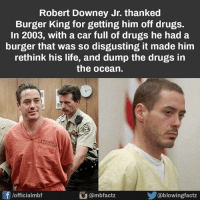 "Robert Downey Jr. thanked  Burger King for getting him off drugs.  In 2003, with a car full of drugs he had a  burger that was so disgusting it made him  rethink his life, and dump the drugs in  the ocean.  LACOUNYA  f lofficialmbf  ambfactz  lowingfactz That's why he was eating a burger from ""Buger King"" in the first Iron Man movie. That was the reference? Nice!   Don't forget that Iron man & Stan Lee changed his life completely, too. Which is AWESOME!! 😀😀😎  ~GL"