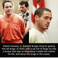 Robert Downey Jr: Robert Downey Jr. thanked Burger King for getting  him off drugs. In 2003, with a car full of drugs he had  a burger that was so disgusting it made him rethink  his life, and dump the drugs in the ocean.