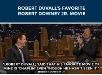 """Movies, Robert Downey Jr., and Target: ROBERT DUVALL'S FAVORITE  ROBERT DOWNEY JR. MOVIE   #FALLONTONIGHT  """"IROBERT DUVALL] SAID THAT HIS FAVORITE MOVIE OF  MINE IS 'CHAPLIN EVEN THOUGH HE HASN'T SEEN IT.""""  ROBERT DOWNEY JR. <p>Robert Duvall likes Robert Downey Jr. so much that he doesn&rsquo;t even have to <a href=""""https://www.youtube.com/watch?v=b4M4I6FPiwU&amp;index=2&amp;list=UU8-Th83bH_thdKZDJCrn88g"""" target=""""_blank"""">see his movies to like them</a>.</p>"""