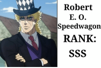 Robert E. O. Speedwagon Series: JoJo's Bizarre Adventure Part 1: Phantom Blood and Part 2: Battle Tendency Positives: +probably the nicest man you will ever meet +amazing taste in hates +founder of the Speedwagon Foundation +went from a life of crime to a life of prospure without being a dick +smile that melts the hearts of anyone +always wears proper attire +will try to save you no matter how bad you fuck up +will stick with you until the day he dies Negatives: Literally none, this man is perfection incarnated.  Final Rank: SSS: Robert  E. O  Speedwagon  RANK: Robert E. O. Speedwagon Series: JoJo's Bizarre Adventure Part 1: Phantom Blood and Part 2: Battle Tendency Positives: +probably the nicest man you will ever meet +amazing taste in hates +founder of the Speedwagon Foundation +went from a life of crime to a life of prospure without being a dick +smile that melts the hearts of anyone +always wears proper attire +will try to save you no matter how bad you fuck up +will stick with you until the day he dies Negatives: Literally none, this man is perfection incarnated.  Final Rank: SSS
