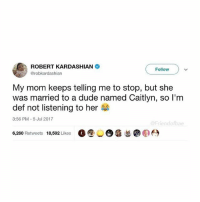"Dude, Funny, and Meme: ROBERT KARDASHIAN  @robkardashian  Follow  My mom keeps telling me to stop, but she  was married to a dude named Caitlyn, so l'm  def not listening to her  3:56 PM-5 Jul 2017  四-""rien  ae  6,260 Retweets 18,592 Likes O⑨O 90  蛴臼 Someone take this mans phone from him (@friendofbae )"