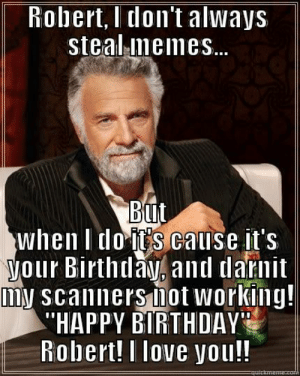 """Happy Birthday"""" Robert! - quickmeme: Robert,l don t always  steal memes...  BuIt  when I lo IES cauise lt'S  o and darnit  mN scanners not working!  HAPPY BIRTHDAY'  Robert! I love you!! Happy Birthday"""" Robert! - quickmeme"""
