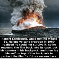 https://t.co/pH8FOPQFUn: Robert Landsburg, while filming Mount  St. Helens volcano eruption in 1980  realized he could not survive it, so he  rewound the film back into its case, put  his camera in his backpack, and then lay  himself on top of the backpack to  protect the film for future researchers. https://t.co/pH8FOPQFUn
