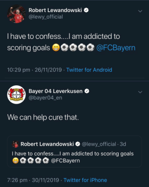 Bayer Leverkusen beat Bayern Munich 2-1 and then tweeted this.  Brilliant 😂 https://t.co/znvHBmq0Oh: Robert Lewandowski  @lewy_official  T..  T have to confess....l am addicted to  scoring goals 0090 @FCBayern  10:29 pm 26/11/2019 Twitter for Android   Bayer 04 Leverkusen  @bayer04_en  1904  BAYER  E  Leverkusen  We can help cure that.  Robert Lewandowski  @lewy_official . 3d  T have to confess....I am addicted to scoring goals  @FCBayern  AA  7:26 pm 30/11/2019 Twitter for iPhone Bayer Leverkusen beat Bayern Munich 2-1 and then tweeted this.  Brilliant 😂 https://t.co/znvHBmq0Oh