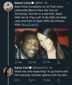 Christmas, Dank, and Fam: Robert Littal @BSO.1d  Side Chick Complains on IG That Lions  LeGarrette Blount Flew Her Out on  Christmas, Put Her in a Marriott, Slept  With Her & Then Left To Be With His Main  Lady and Kids to Open Gifts (IG-Photos-  Vids) bit.lv/2LgzsYt  330 394 776  Karen Civil @KarenCivil 1d  What was she expecting? To go home with  him and play reindeer games with his fam  8 Sidechicks always wanna replace the main chick by MGLLN MORE MEMES