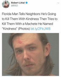 "Florida Man, Memes, and Florida: Robert Littal  @BSO  Florida Man Tells Neighbors He's Going  to Kill Them With Kindness Then Tries to  Kill Them With a Machete He Named  ""Kindness"" (Photos) bit.ly/2FtrJW8 Florida needs to be its own country"