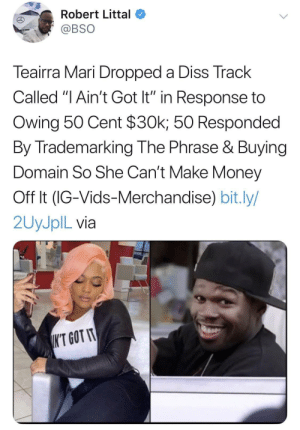 "Lmao 50 Cent is so outrageously petty. This man just built different by plentykenny MORE MEMES: Robert Littal  @BSO  Teairra Mari Dropped a Diss Track  Called ""I Ain't Got It"" in Response to  Owing 50 Cent $30k; 50 Responded  By Trademarking The Phrase & Buying  Domain So She Can't Make Money  Off It (IG-Vids-Merchandise) bit.ly/  2UYJPIL via  K'T GOT IT Lmao 50 Cent is so outrageously petty. This man just built different by plentykenny MORE MEMES"