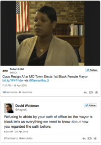 Community, Fire, and Police: Robert Littal  Follow  aso @BSO  Cops Resign After MO Town Elects 1st Black Female Mayor  bit.ly/1F41Fdw wia @Tamantha5  7:15 PM - 19 Apr 2015  わ ★  180 RETWEETS 47 FAVORITES   David Waldman  @Kagrox  Follow  Refusing to abide by your oath of office bc the mayor is  black tells us everything we need to know about how  you regarded the oath before.  8:25 AM-20 Apr 2015  27 RETWEETS 18 FAVORITES bilt2tumble:  lisafer:  peroxidepirate:  antilla-dean:   micdotcom:    Several Missouri cops have resigned after their town elected a black female mayor The city of Parma, Missouri, has seen mass resignations  among the local police force after the city's first black female  mayor, Tyrus Byrd, was sworn in on Tuesday. Five of the force's six officers handed in their resignations to the outgoing mayor — but they weren't the only ones to quit on the new mayor.   Beyond microaggressions.  This is what black women have to deal with in any professional situation. This is the most extreme, but we are constantly having to prove our competence.   I feel for this woman. I really do.  But those cops who are such racist pieces of shit they refuse to work for a Black woman? Good riddance. Mayor Byrd and the whole community will be better off without them in positions of authority.  Wait, it's bigger than this. This mayor ran on an anti-corruption platform, and there were a total of twenty people who resigned from various parts of the city - city attorney, police, water supervision.  It's suspected that they were all linked to the previous mayor and were part of the corruption she was campaigning against. Citizens have been complaining for years about the corruption with the previous Mayor Randall, and it's suspected that these resignations were from his cronies.  Which makes her the one of the most effective mayors in the U.S. simply by being elected.   Going through the records to figure out just how corrupt/racist/abusive they were before she stepped into Of