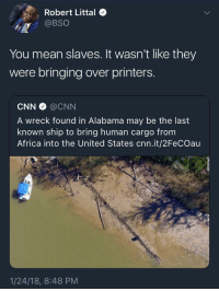 Africa, Blackpeopletwitter, and cnn.com: Robert Littal o  @BSO  You mean slaves. It wasn't like they  were bringing over printers  CNN @CNN  A wreck found in Alabama may be the last  known ship to bring human cargo fronm  Africa into the United States cnn.it/2FeCOau  1/24/18, 8:48 PM <p>Word Choice (via /r/BlackPeopleTwitter)</p>