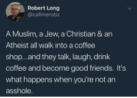 Friends, Memes, and Muslim: Robert Long  @callmerobz  A Muslim, a Jew, a Christian & an  Atheist all walk into a coffee  shop..and they talk, laugh, drink  coffee and become good friends. It's  what happens when you're not an  asshole. clairecantspell:  caucasianscriptures:Fair point @positive-memes