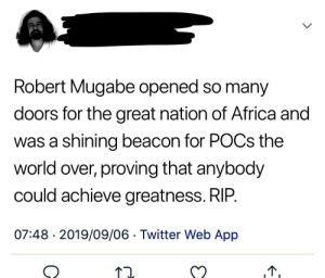 No he didn't and no he wasn't: Robert Mugabe opened so many  doors for the great nation of Africa and  was a shining beacon for POCS the  world over, proving that anybody  could achieve greatness. RIP.  07:48 2019/09/06 Twitter Web App  > No he didn't and no he wasn't