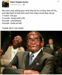 Eewo! 😂 Are you rich or broke as hell? ➡Tag someone to enlighten them: Robert Mugabe Quotes  3 Jul at 8:14pm .  My sister stop asking guys what they do for a living, they will lie,,  just take them to bed and count how many round they can go  1 round - rich guy  2 rounds -doing well in life  3rounds - unemployed  4rounds broke as hell  THANK ME IF YOU WANT Eewo! 😂 Are you rich or broke as hell? ➡Tag someone to enlighten them