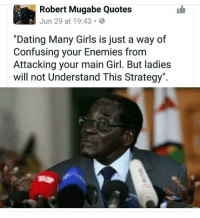 "<p>Y'all should stay woke (via /r/BlackPeopleTwitter)</p>: Robert Mugabe Quotes  Jun 29 at 19:43  ""Dating Many Girls is just a way of  Confusing your Enemies fronm  Attacking your main Girl. But ladies  will not Understand This Strategy"". <p>Y'all should stay woke (via /r/BlackPeopleTwitter)</p>"