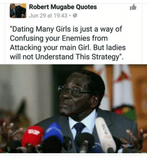 "Y'all should stay woke: Robert Mugabe Quotes  Jun 29 at 19:43  ""Dating Many Girls is just a way of  Confusing your Enemies fronm  Attacking your main Girl. But ladies  will not Understand This Strategy"". Y'all should stay woke"
