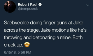 Guns, Tumblr, and Blog: Robert Paul  @tempusrob  Saebyeolbe doing finger guns at Jake  across the stage. Jake motions like he's  throwing and detonating a mine. Both  crack up.  6/15/18, 5:56 PM queeroverwatch:F R I E N D S H I P