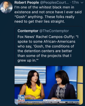 "News, Summer, and Black: Robert People @PeoplesCourt... 17m  I'm one of the whitest black men in  existence and not once have l ever said  ""Gosh"" anything. These folks really  need to get their lies straight.  Contemptor @TheContemptor  Fox News' Rachel Campos-Duffy: ""I  spoke to some African-Americans  who say, 'Gosh, the conditions of  the detention centers are better  than some of the projects that l  grew up in.""  0  The INGRAHAM ANGLE  TWICE LAST SUMMER AT G-20 SUMMIT IN HAMBURG, GERMANY PPOK NEWS 4TH U.S, CIRCUIT CO ""Spoke to some African-Americans"""
