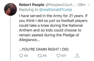 The freedom to protest is one of the most important freedoms we have (via /r/BlackPeopleTwitter): Robert People @PeoplesCourt... 28m  Replying to @realDonaldTrump  I have served in the Army for 21 years. If  you think I did so just so football players  could take a knee during the National  Anthem and so kids could choose to  remain seated during the Pledge of  Allegiance...  ..YOU'RE DAMN RIGHT I DID.  L2.49  921  49 The freedom to protest is one of the most important freedoms we have (via /r/BlackPeopleTwitter)