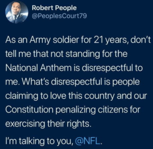 Love, Nfl, and National Anthem: Robert People  @PeoplesCourt79  As an Army soldier for 21 years, don't  tell me that not standing for the  National Anthem is disrespectful to  me. What's disrespectful is people  claiming to love this country and our  Constitution penalizing citizens for  exercising their rights.  I'm talking to you, @NFL. Real talk