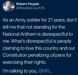 Real talk by 2DeadMoose FOLLOW HERE 4 MORE MEMES.: Robert People  @PeoplesCourt79  As an Army soldier for 21 years, don't  tell me that not standing for the  National Anthem is disrespectful to  me. What's disrespectful is people  claiming to love this country and our  Constitution penalizing citizens for  exercising their rights.  I'm talking to you, @NFL. Real talk by 2DeadMoose FOLLOW HERE 4 MORE MEMES.