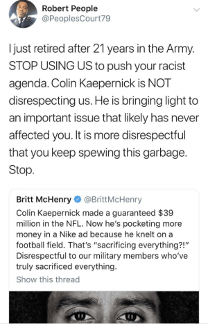 "Colin Kaepernick, Dank, and Football: Robert People  @PeoplesCourt79  Ijust retired after 21 years in the Army  STOP USING US to push your racist  agenda. Colin KaeperniCK IS NOT  disrespecting us. He is bringing light to  an important issue that likely has never  affected you. It is more disrespectful  that you keep spewing this garbage  Stop  Britt McHenry @BrittMcHenry  Colin Kaepernick made a guaranteed $39  million in the NFL. Now he's pocketing more  money in a Nike ad because he knelt on a  football field. That's ""sacrificing everything?!'  Disrespectful to our military members who've  truly sacrificed everything  Show this thread Amen to this by GoldenKushGod MORE MEMES"