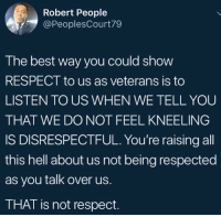 Blackpeopletwitter, Respect, and Best: Robert People  @PeoplesCourt79  The best way you could show  RESPECT to us as veterans is to  LISTEN TO US WHEN WE TELL YOU  THAT WE DO NOT FEEL KNEELING  IS DISRESPECTFUL. You're raising all  this hell about us not being respected  as you talk over us.  THAT is not respect. <p>You aren't listening. (via /r/BlackPeopleTwitter)</p>
