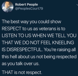 Respect, Best, and Hell: Robert People  @PeoplesCourt79  The best way you could show  RESPECT to us as veterans is to  LISTEN TO US WHEN WE TELL YOU  THAT WE DO NOT FEEL KNEELING  IS DISRESPECTFUL. You're raising all  this hell about us not being respected  as you talk over us.  THAT is not respect. You aren't listening.