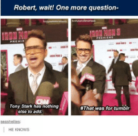 For all of you on tumblr lol - Sigyn: Robert, wait! One more question-  fuckyeahsterekteels  PREMIERE  PREMIE  Tony Stark has nothing  #That was for tumblr  else to add.  eashellie  HE KNOWS For all of you on tumblr lol - Sigyn