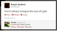 Memes, True, and Girl: Robert Wofford  @Wofford29  You're always wrong in the eyes of a girl.  Reply Retweet Favorite  9:12 AM-5 Jan 13  Candle@itscandlee  @Wofford29 That's not true.  +Reply t2 Retweet Favorite