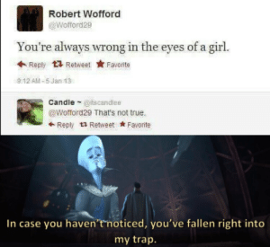 Outstanding move by YAYEETA420 MORE MEMES: Robert Wofford  @Wofford29  You're always wrong in the eyes of a girl.  Reply Retweet  Favorite  9:12 AM-5 Jan 13  Candle @itscandlee  @Wofford29 That's not true.  Reply Retweet Favorite  In case you haven't noticed, you've fallen right into  my trap. Outstanding move by YAYEETA420 MORE MEMES
