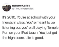 <p>The realest thing I've ever read. (via /r/BlackPeopleTwitter)</p>: Roberto Carlos  @TheUniverseMan  It's 2010. You're at school with your  friends in class. You're meant to be  listening but you're all playing Temple  Run on your IPod touch. You just got  the high score. Life is good <p>The realest thing I've ever read. (via /r/BlackPeopleTwitter)</p>